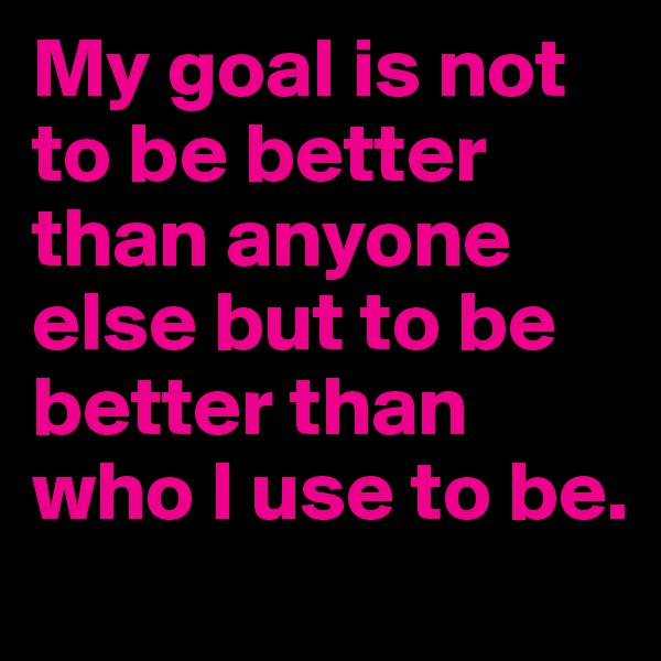 My goal is not to be better than anyone else but to be better than who I use to be.