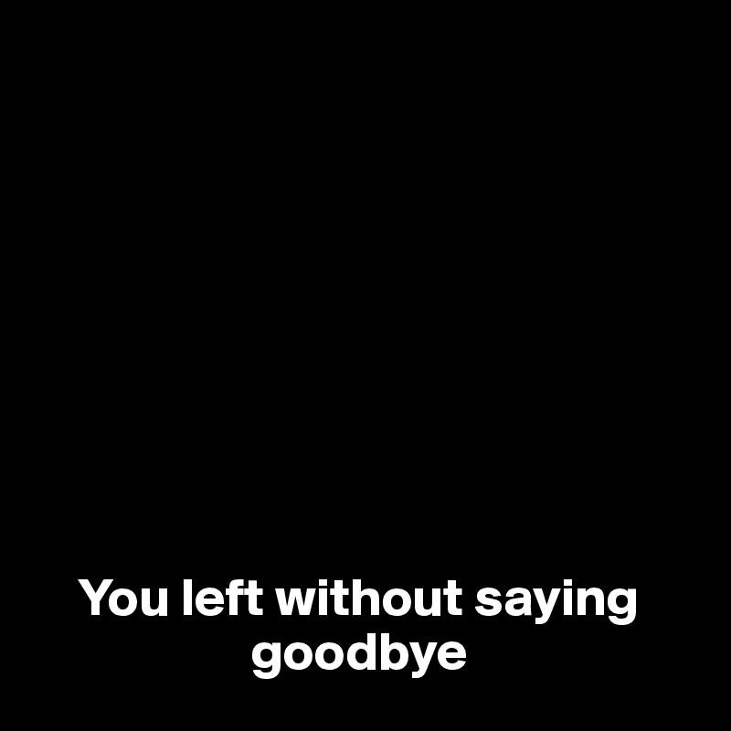 You left without saying                      goodbye