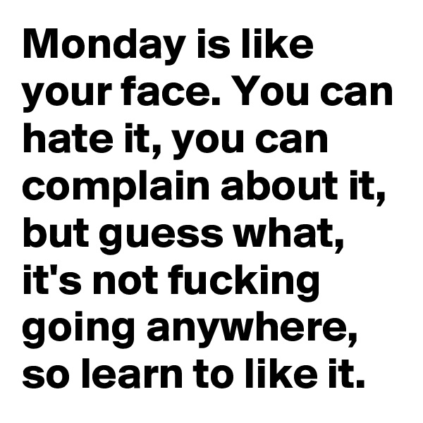 Monday is like your face. You can hate it, you can complain about it, but guess what, it's not fucking going anywhere, so learn to like it.