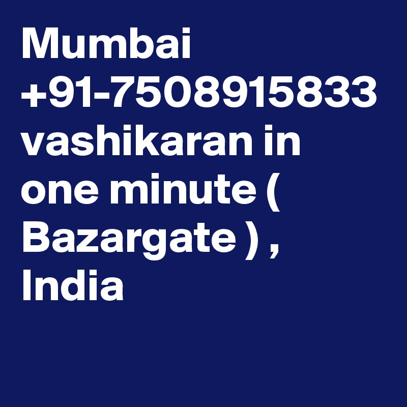 Mumbai +91-7508915833 vashikaran in one minute ( Bazargate ) , India