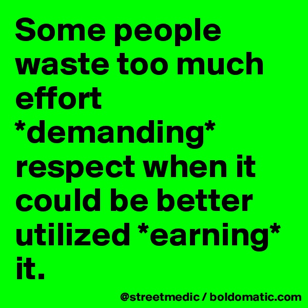 Some people waste too much effort *demanding* respect when it could be better utilized *earning* it.