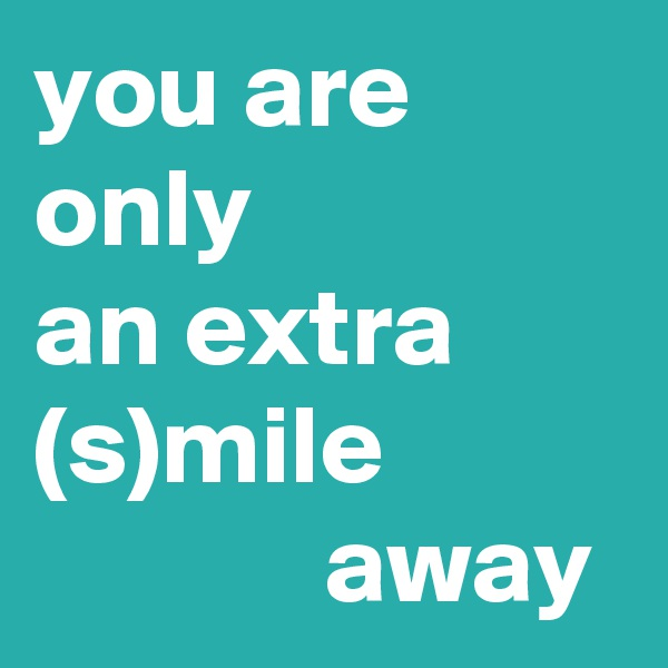 you are only  an extra (s)mile                        away
