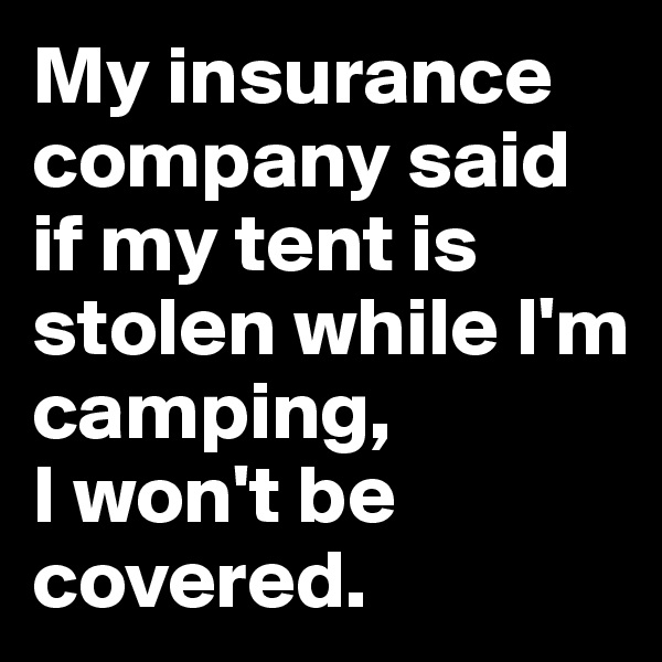 My insurance company said if my tent is stolen while I'm camping,  I won't be covered.