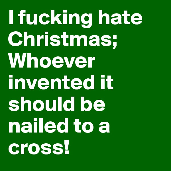 I fucking hate Christmas; Whoever invented it should be nailed to a cross!