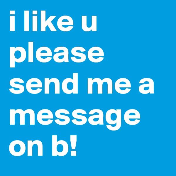 i like u please send me a message on b!