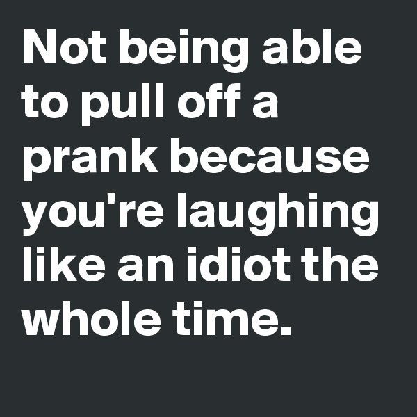 Not being able to pull off a prank because you're laughing like an idiot the whole time.