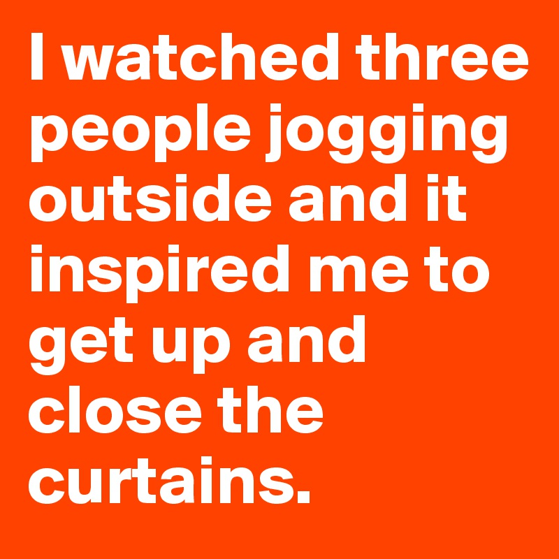 I watched three people jogging outside and it inspired me to get up and close the curtains.
