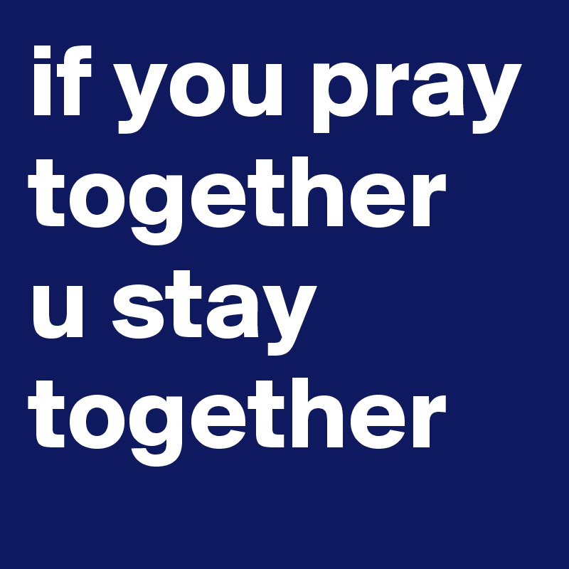 if you pray together u stay together
