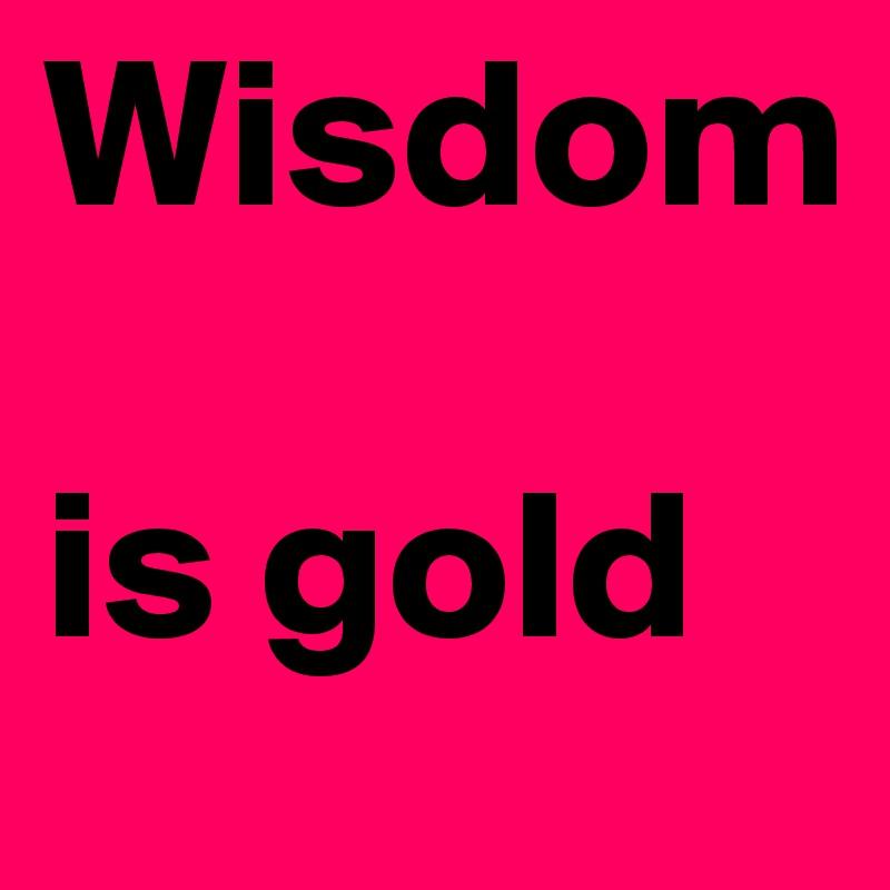 Wisdom   is gold