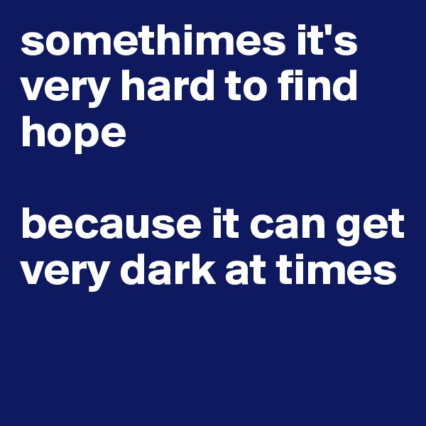 somethimes it's very hard to find hope  because it can get very dark at times