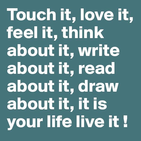 Touch it, love it, feel it, think about it, write about it, read about it, draw about it, it is your life live it !