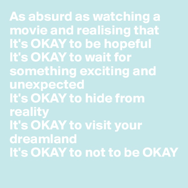 As absurd as watching a movie and realising that  It's OKAY to be hopeful It's OKAY to wait for something exciting and unexpected It's OKAY to hide from reality  It's OKAY to visit your dreamland  It's OKAY to not to be OKAY