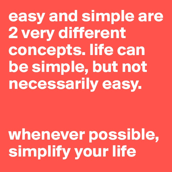 easy and simple are 2 very different concepts. life can be simple, but not necessarily easy.    whenever possible, simplify your life