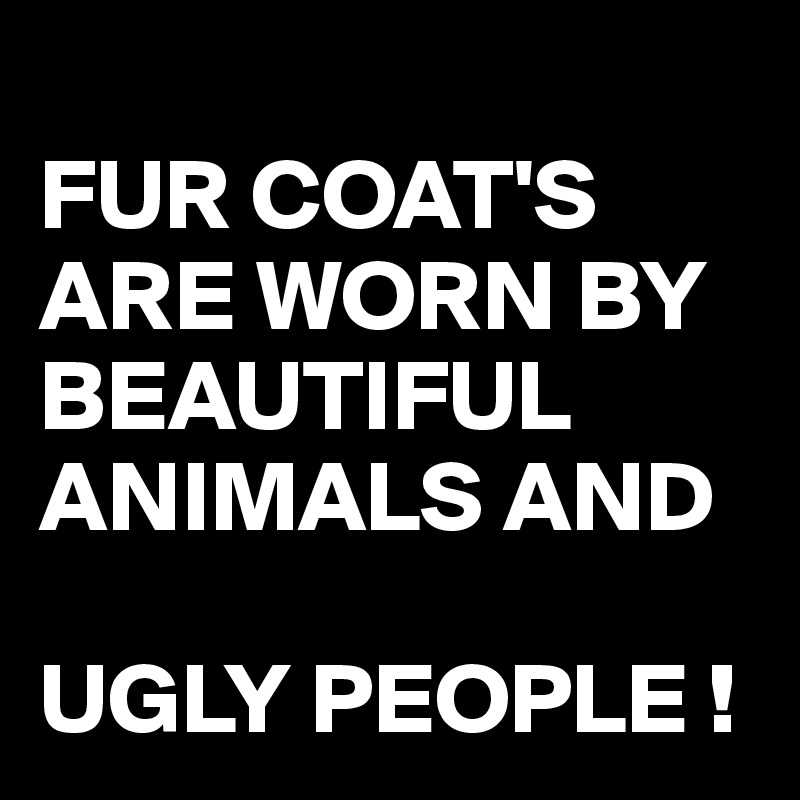 FUR COAT'S ARE WORN BY BEAUTIFUL ANIMALS AND   UGLY PEOPLE !
