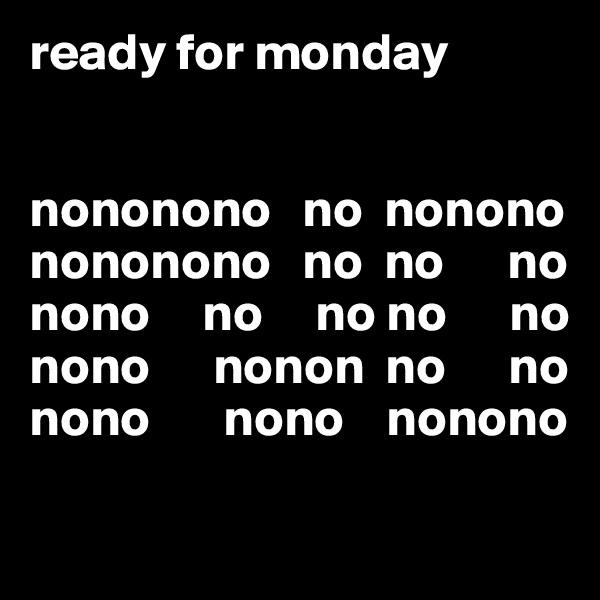 ready for monday    nononono   no  nonono nononono   no  no      no nono     no     no no      no nono      nonon  no      no nono       nono    nonono