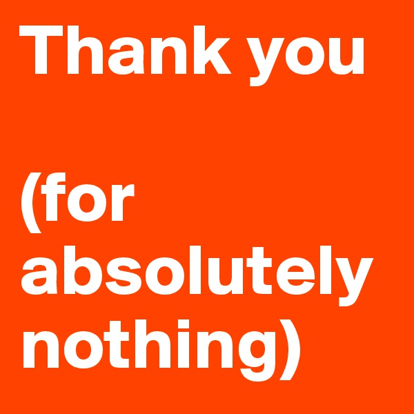 Thank you  (for absolutely nothing)