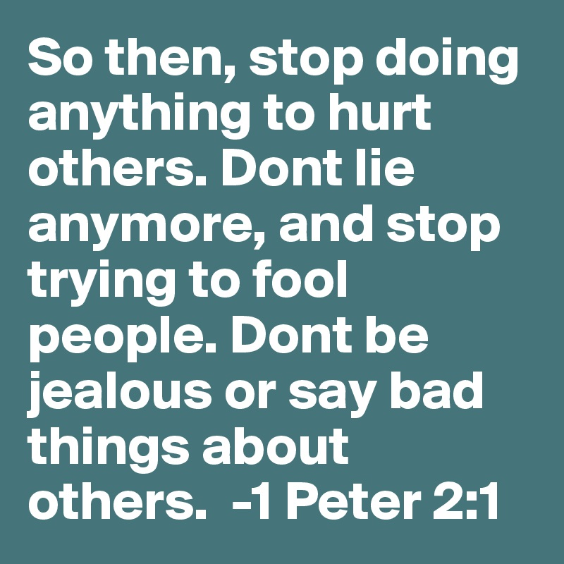 So then, stop doing anything to hurt others. Dont lie anymore, and stop trying to fool people. Dont be jealous or say bad things about others.  -1 Peter 2:1