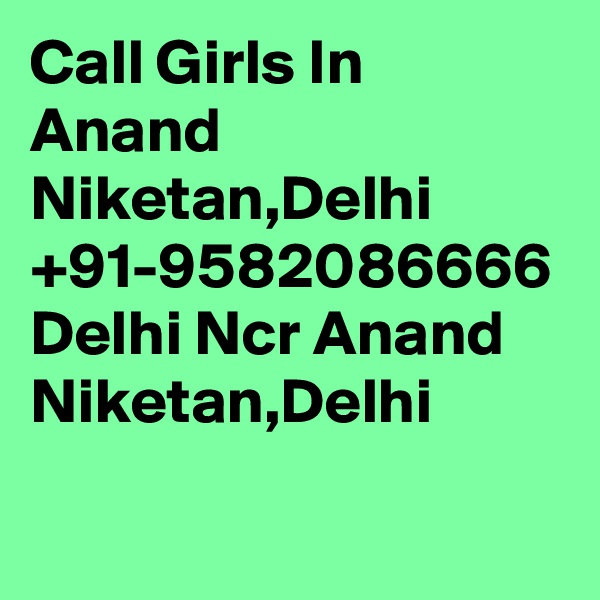 Call Girls In Anand Niketan,Delhi +91-9582086666 Delhi Ncr Anand Niketan,Delhi
