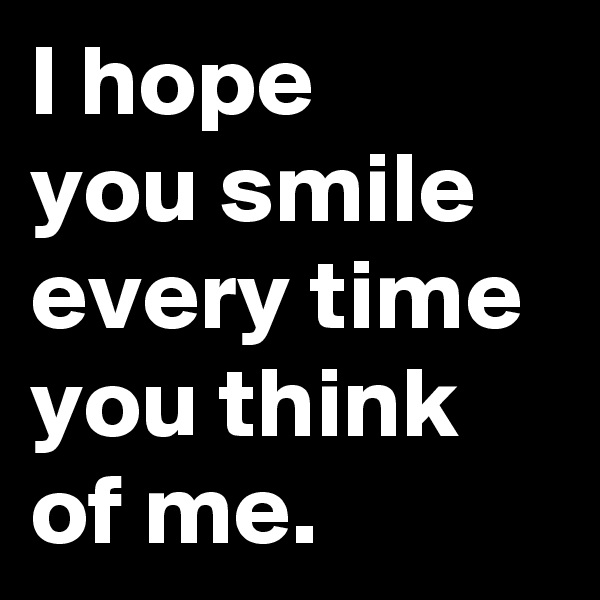 I hope  you smile  every time  you think of me.