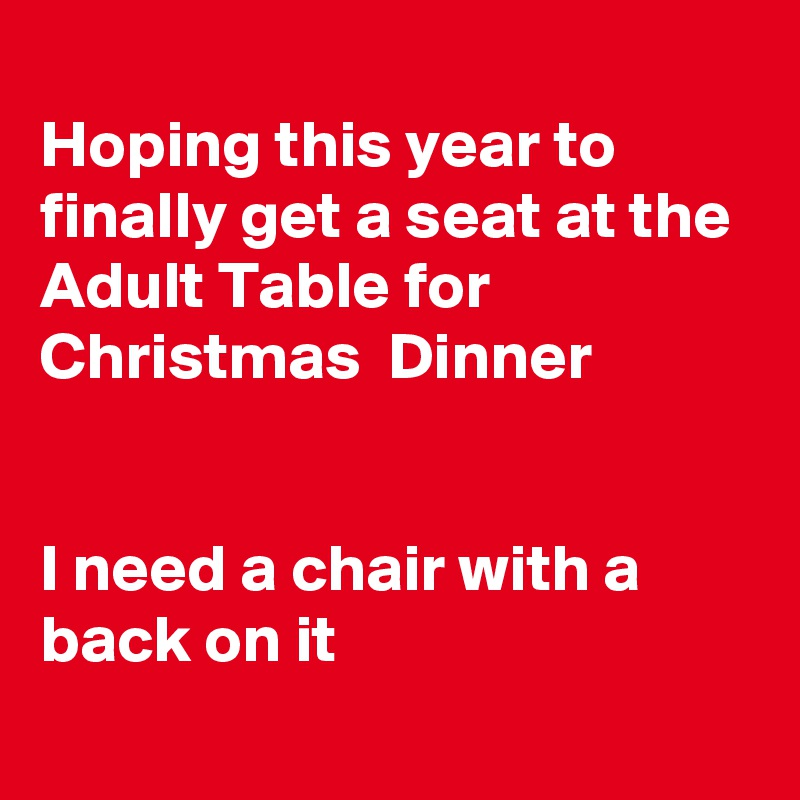 Hoping this year to finally get a seat at the Adult Table for Christmas  Dinner   I need a chair with a back on it