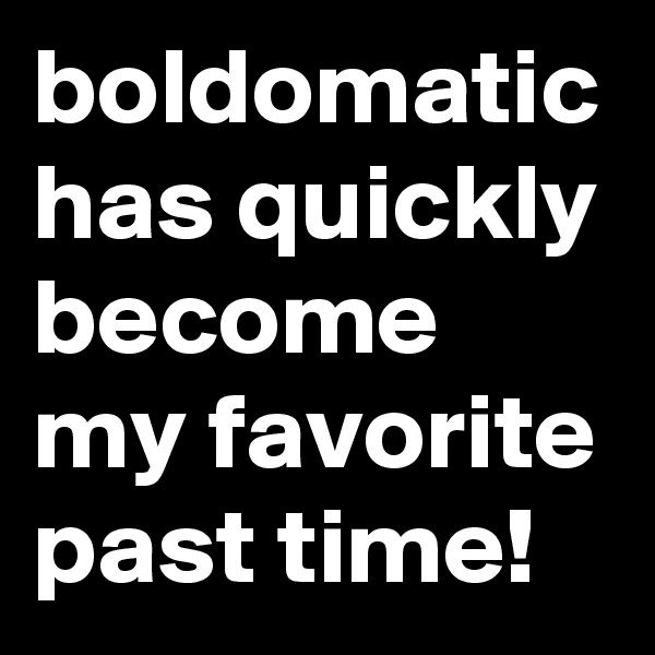 boldomatic has quickly become my favorite past time!