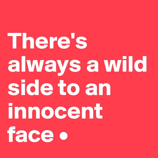 There's always a wild side to an innocent face •