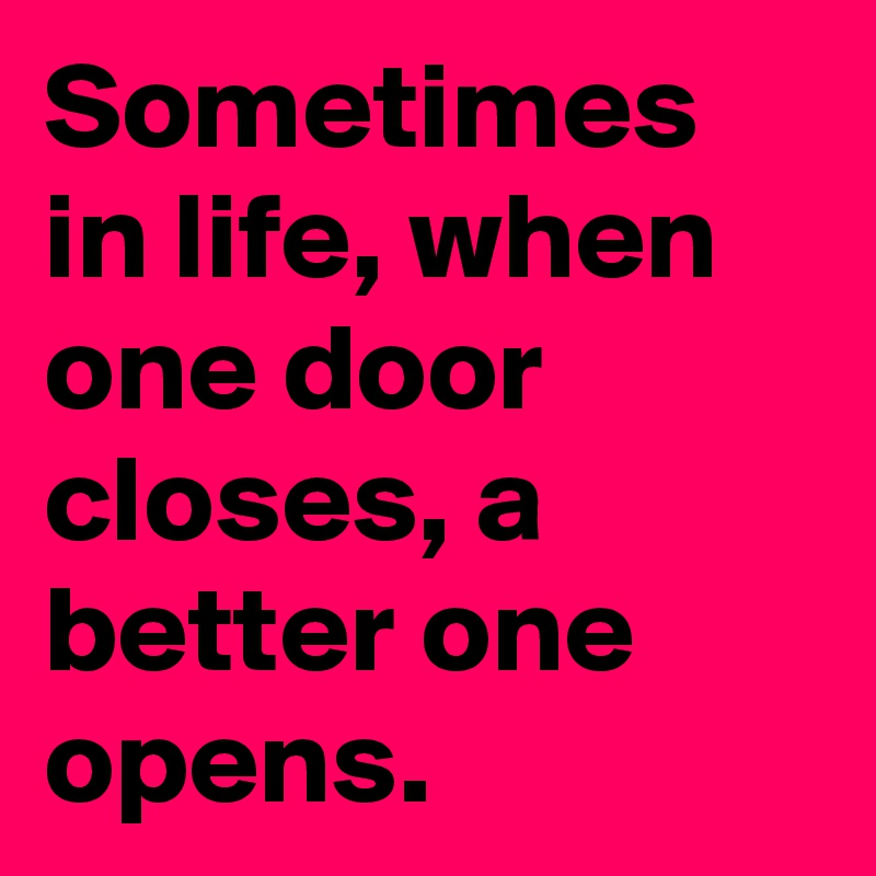 Sometimes in life, when one door closes, a better one opens.