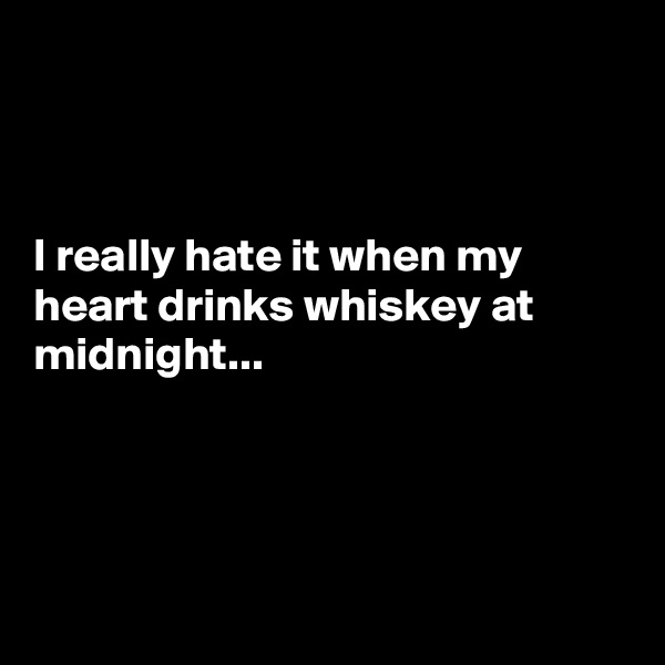 I really hate it when my heart drinks whiskey at midnight...