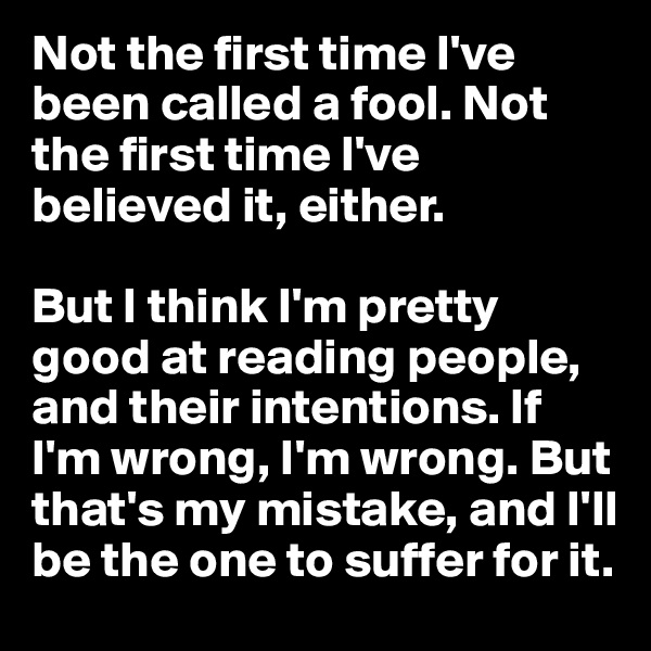Not the first time I've been called a fool. Not the first time I've believed it, either.   But I think I'm pretty good at reading people, and their intentions. If I'm wrong, I'm wrong. But that's my mistake, and I'll be the one to suffer for it.