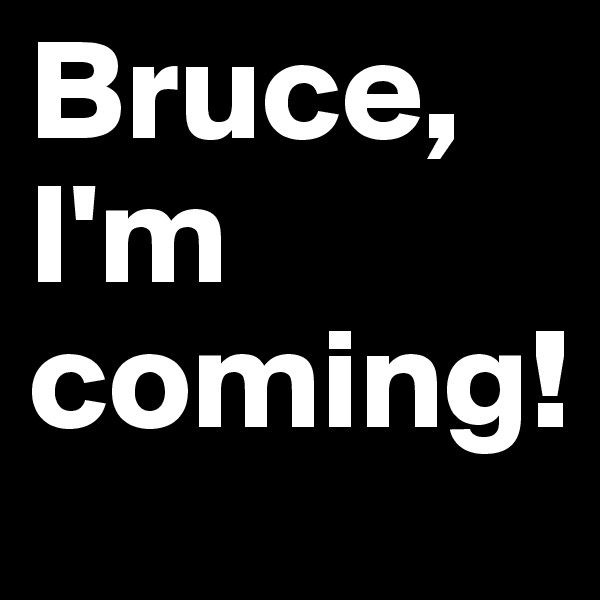 Bruce, I'm coming!