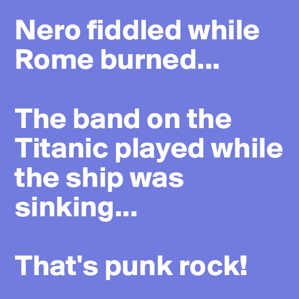 Nero fiddled while Rome burned...  The band on the Titanic played while the ship was sinking...  That's punk rock!