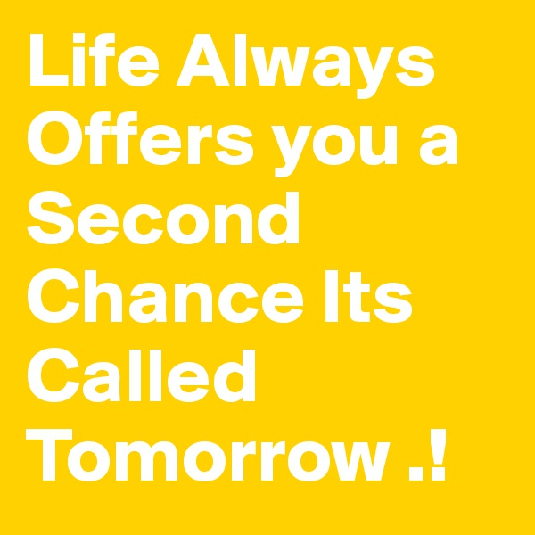 Life Always Offers you a Second Chance Its Called Tomorrow .!