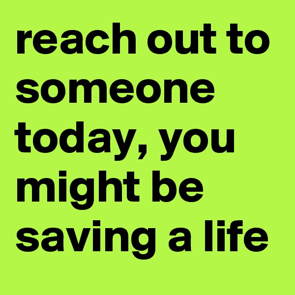 reach out to someone today, you might be saving a life