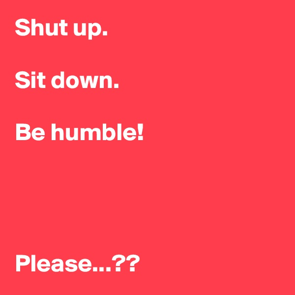 Shut up.  Sit down.  Be humble!     Please...??