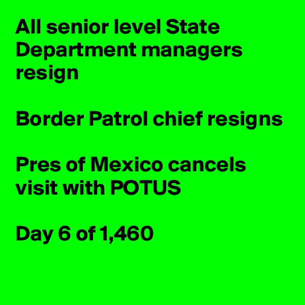 All senior level State Department managers resign  Border Patrol chief resigns  Pres of Mexico cancels visit with POTUS  Day 6 of 1,460