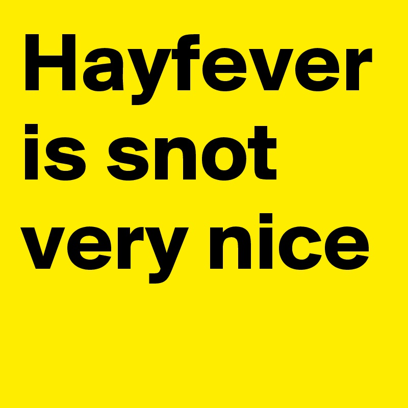Hayfever is snot very nice
