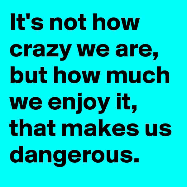 It's not how crazy we are, but how much we enjoy it, that makes us dangerous.
