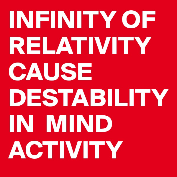INFINITY OF RELATIVITY CAUSE DESTABILITY         IN  MIND ACTIVITY