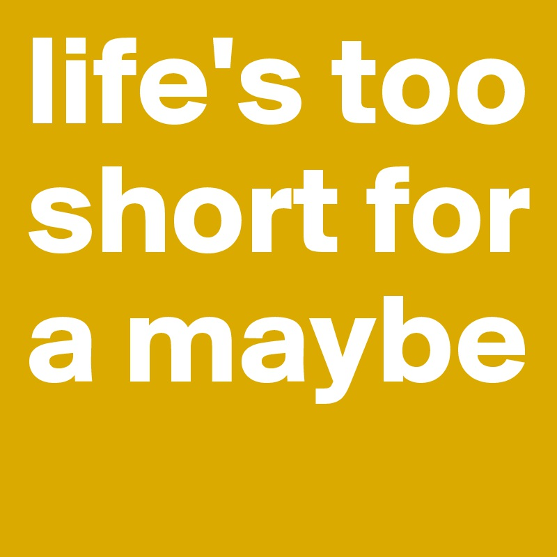 life's too short for a maybe