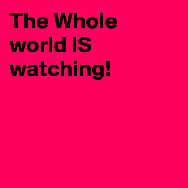 The Whole  world IS watching!