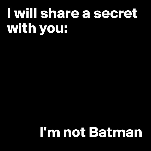 I will share a secret with you:                  I'm not Batman