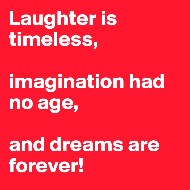 Laughter is timeless,  imagination had no age,  and dreams are forever!