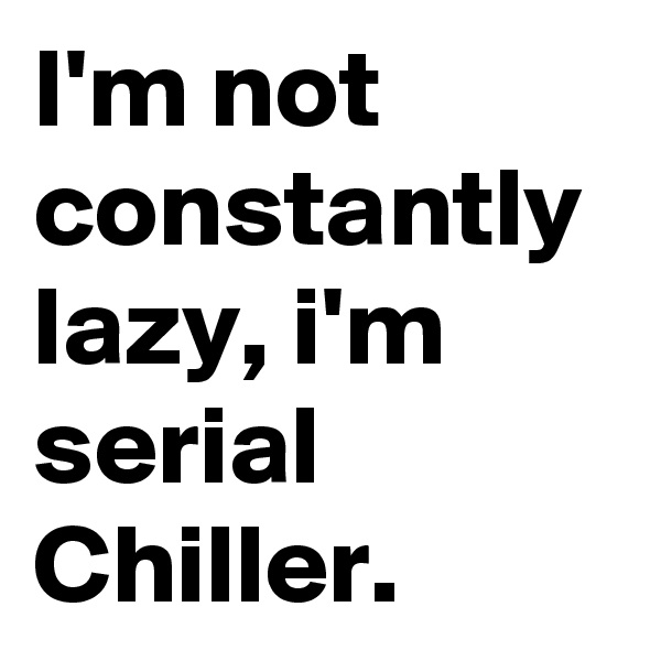 I'm not constantly lazy, i'm serial Chiller.