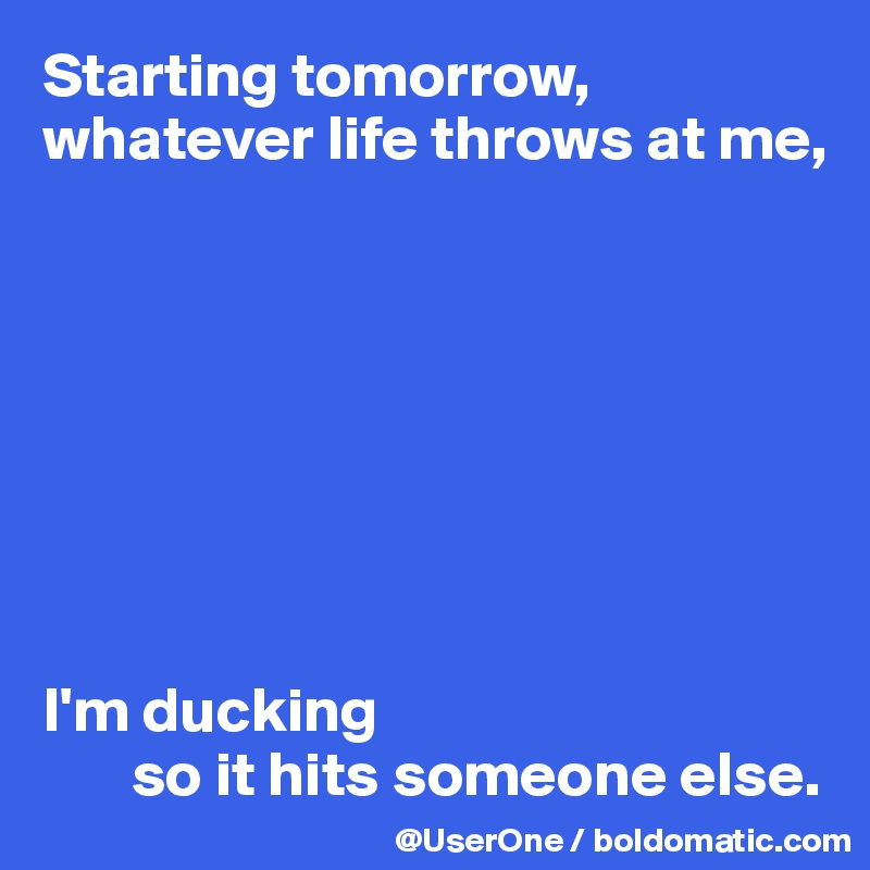 Starting tomorrow, whatever life throws at me,          I'm ducking         so it hits someone else.