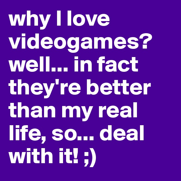 why I love videogames? well... in fact they're better than my real life, so... deal with it! ;)