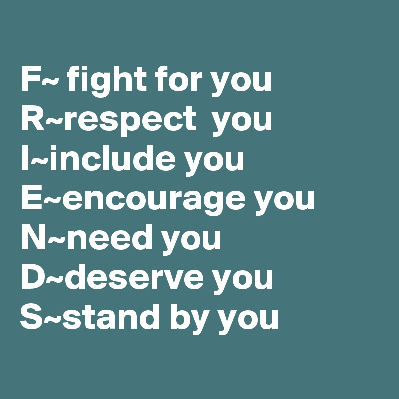 F~ fight for you             R~respect  you I~include you E~encourage you N~need you D~deserve you S~stand by you