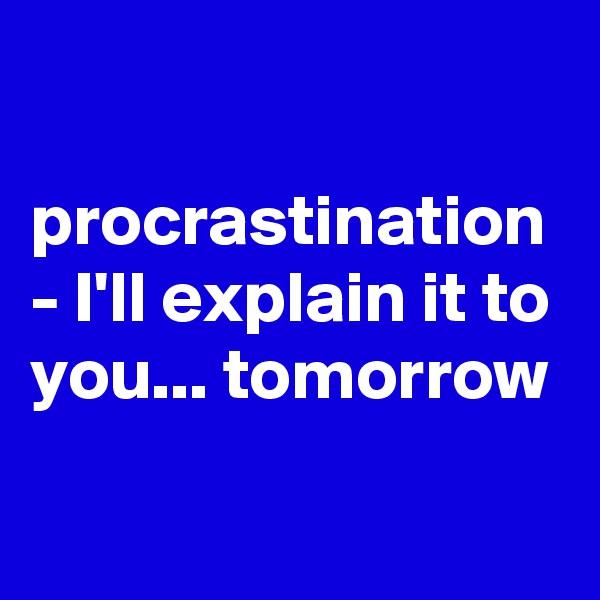 procrastination - I'll explain it to you... tomorrow