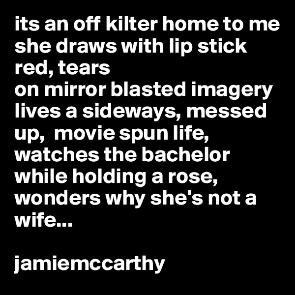 its an off kilter home to me she draws with lip stick red, tears on mirror blasted imagery lives a sideways, messed up,  movie spun life, watches the bachelor while holding a rose, wonders why she's not a wife...  jamiemccarthy