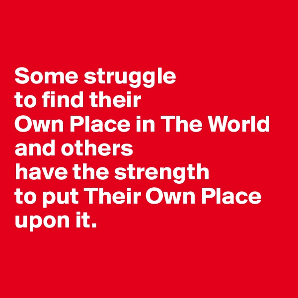 Some struggle  to find their  Own Place in The World  and others  have the strength  to put Their Own Place  upon it.