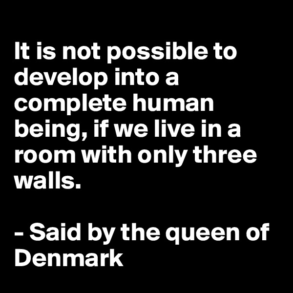 It is not possible to develop into a complete human being, if we live in a room with only three walls.   - Said by the queen of Denmark